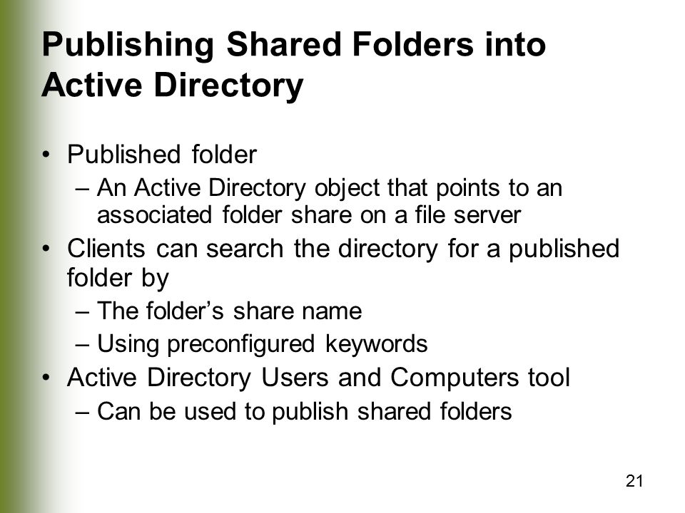 21 Publishing Shared Folders into Active Directory Published folder –An Active Directory object that points to an associated folder share on a file server Clients can search the directory for a published folder by –The folder's share name –Using preconfigured keywords Active Directory Users and Computers tool –Can be used to publish shared folders