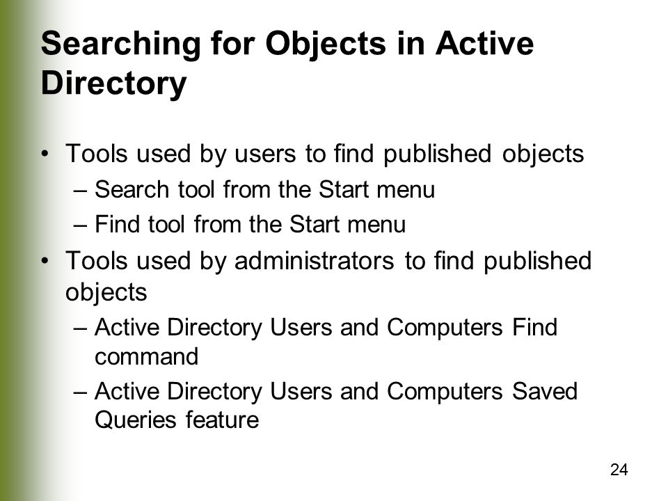 24 Searching for Objects in Active Directory Tools used by users to find published objects –Search tool from the Start menu –Find tool from the Start menu Tools used by administrators to find published objects –Active Directory Users and Computers Find command –Active Directory Users and Computers Saved Queries feature