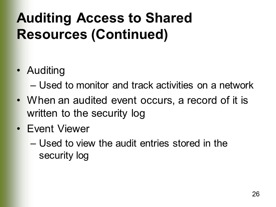 26 Auditing Access to Shared Resources (Continued) Auditing –Used to monitor and track activities on a network When an audited event occurs, a record of it is written to the security log Event Viewer –Used to view the audit entries stored in the security log