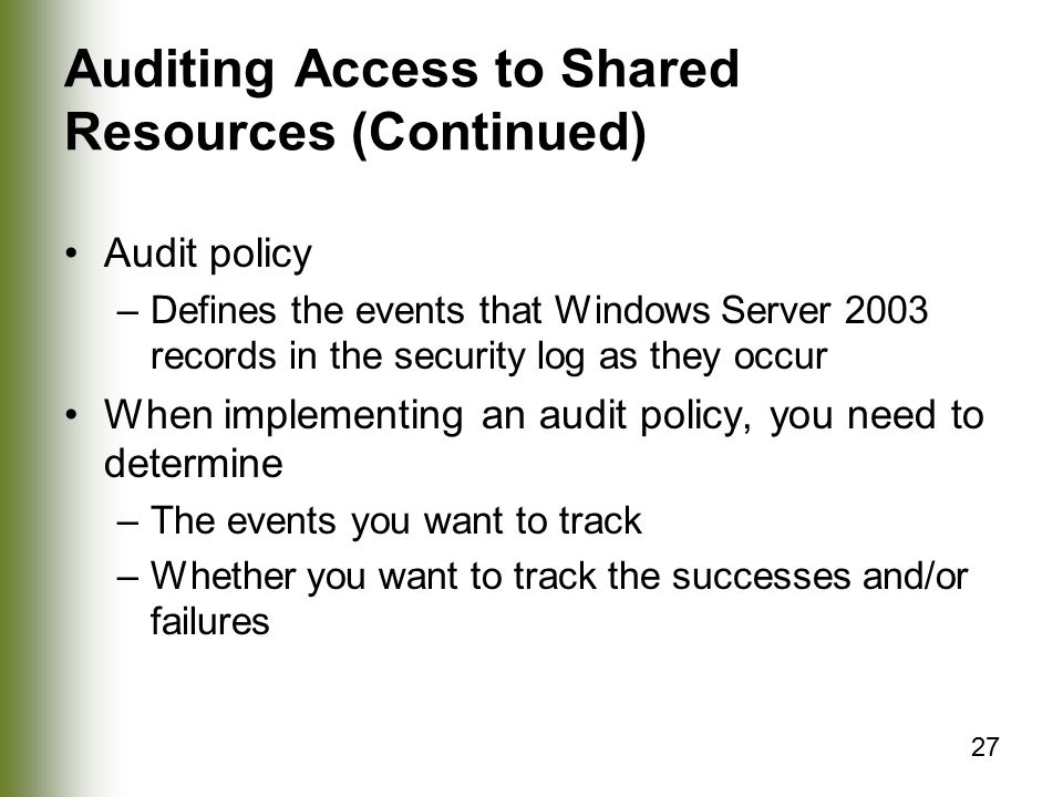 27 Auditing Access to Shared Resources (Continued) Audit policy –Defines the events that Windows Server 2003 records in the security log as they occur When implementing an audit policy, you need to determine –The events you want to track –Whether you want to track the successes and/or failures