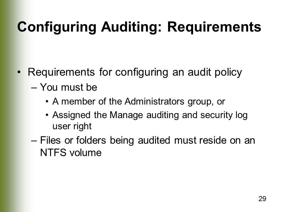 29 Configuring Auditing: Requirements Requirements for configuring an audit policy –You must be A member of the Administrators group, or Assigned the Manage auditing and security log user right –Files or folders being audited must reside on an NTFS volume