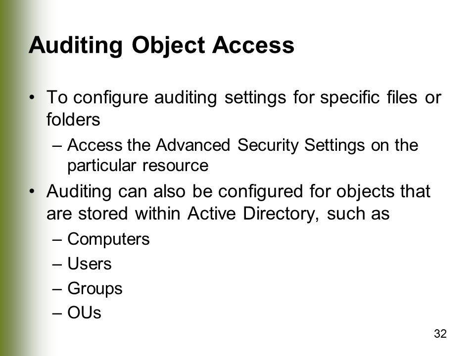 32 Auditing Object Access To configure auditing settings for specific files or folders –Access the Advanced Security Settings on the particular resource Auditing can also be configured for objects that are stored within Active Directory, such as –Computers –Users –Groups –OUs