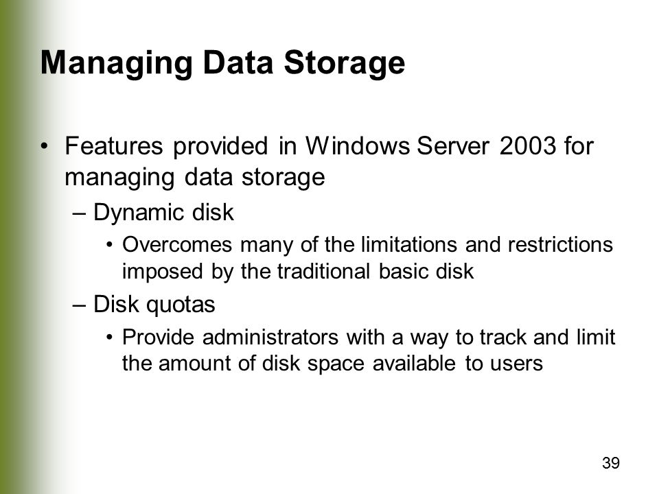 39 Managing Data Storage Features provided in Windows Server 2003 for managing data storage –Dynamic disk Overcomes many of the limitations and restrictions imposed by the traditional basic disk –Disk quotas Provide administrators with a way to track and limit the amount of disk space available to users