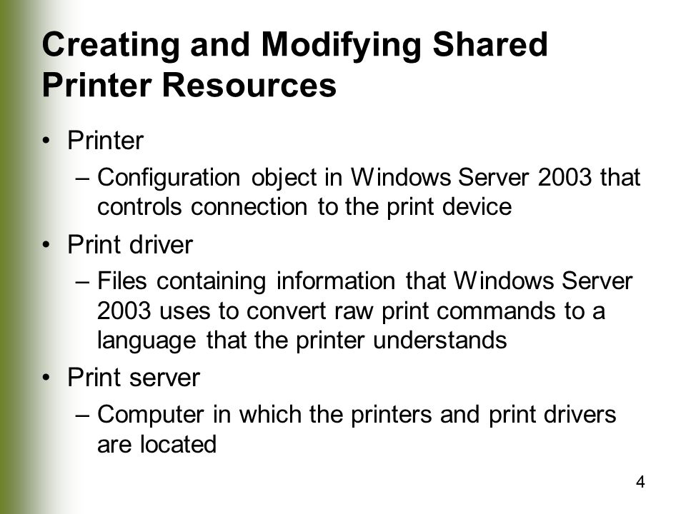 4 Creating and Modifying Shared Printer Resources Printer –Configuration object in Windows Server 2003 that controls connection to the print device Print driver –Files containing information that Windows Server 2003 uses to convert raw print commands to a language that the printer understands Print server –Computer in which the printers and print drivers are located
