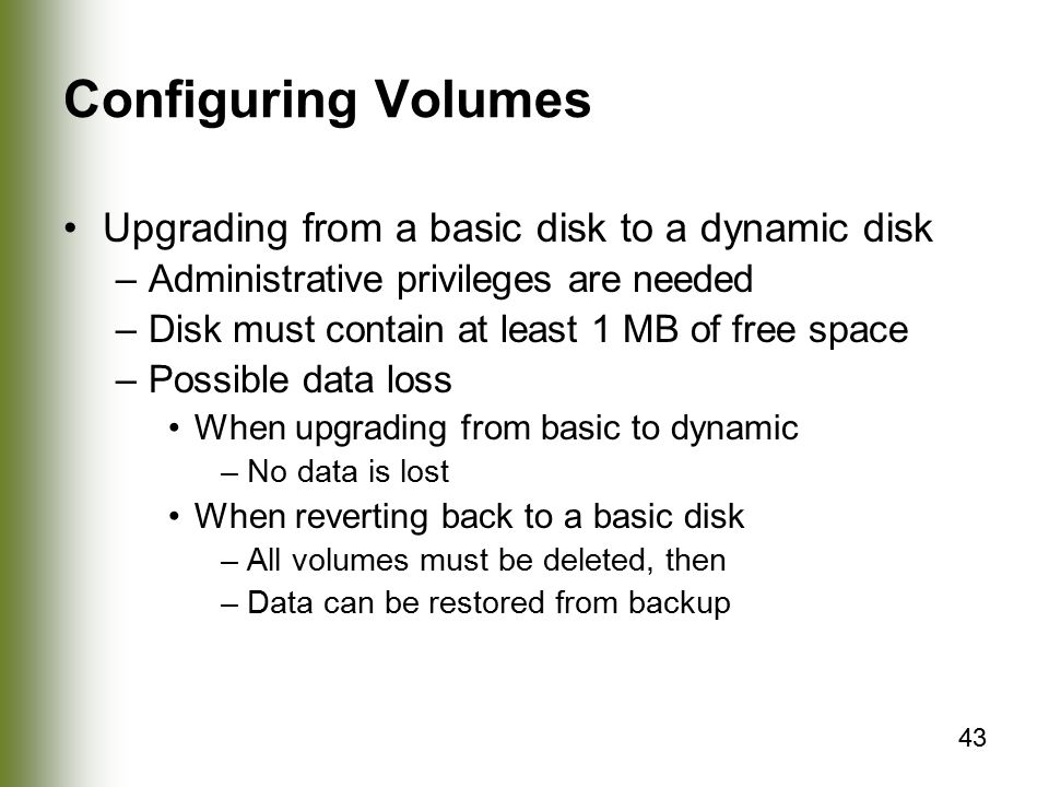 43 Configuring Volumes Upgrading from a basic disk to a dynamic disk –Administrative privileges are needed –Disk must contain at least 1 MB of free space –Possible data loss When upgrading from basic to dynamic –No data is lost When reverting back to a basic disk –All volumes must be deleted, then –Data can be restored from backup