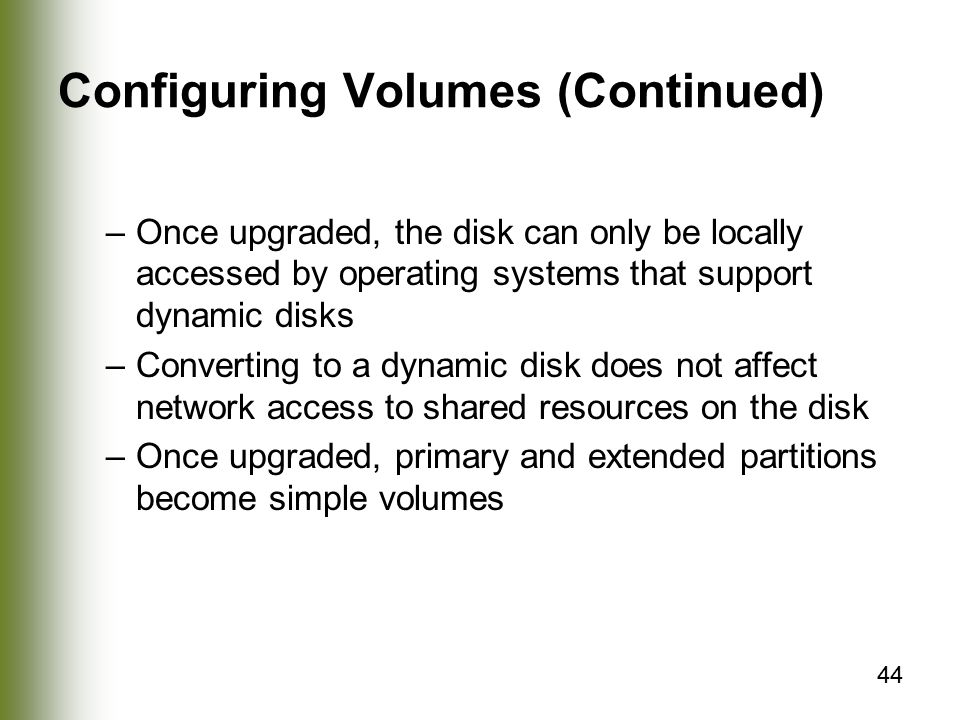 44 Configuring Volumes (Continued) –Once upgraded, the disk can only be locally accessed by operating systems that support dynamic disks –Converting to a dynamic disk does not affect network access to shared resources on the disk –Once upgraded, primary and extended partitions become simple volumes