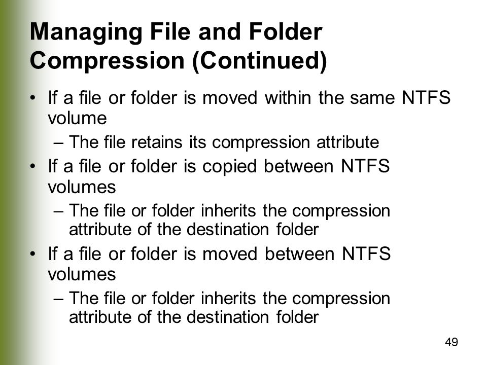 49 Managing File and Folder Compression (Continued) If a file or folder is moved within the same NTFS volume –The file retains its compression attribute If a file or folder is copied between NTFS volumes –The file or folder inherits the compression attribute of the destination folder If a file or folder is moved between NTFS volumes –The file or folder inherits the compression attribute of the destination folder