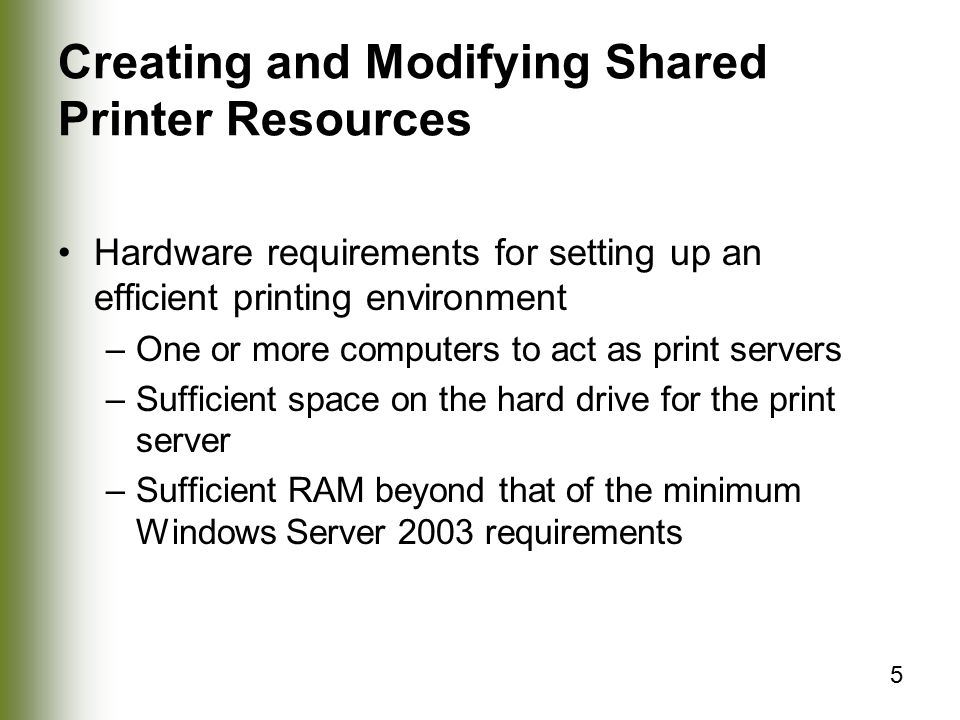 5 Creating and Modifying Shared Printer Resources Hardware requirements for setting up an efficient printing environment –One or more computers to act as print servers –Sufficient space on the hard drive for the print server –Sufficient RAM beyond that of the minimum Windows Server 2003 requirements