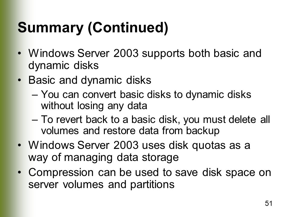 51 Summary (Continued) Windows Server 2003 supports both basic and dynamic disks Basic and dynamic disks –You can convert basic disks to dynamic disks without losing any data –To revert back to a basic disk, you must delete all volumes and restore data from backup Windows Server 2003 uses disk quotas as a way of managing data storage Compression can be used to save disk space on server volumes and partitions