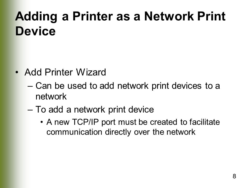 8 Adding a Printer as a Network Print Device Add Printer Wizard –Can be used to add network print devices to a network –To add a network print device A new TCP/IP port must be created to facilitate communication directly over the network