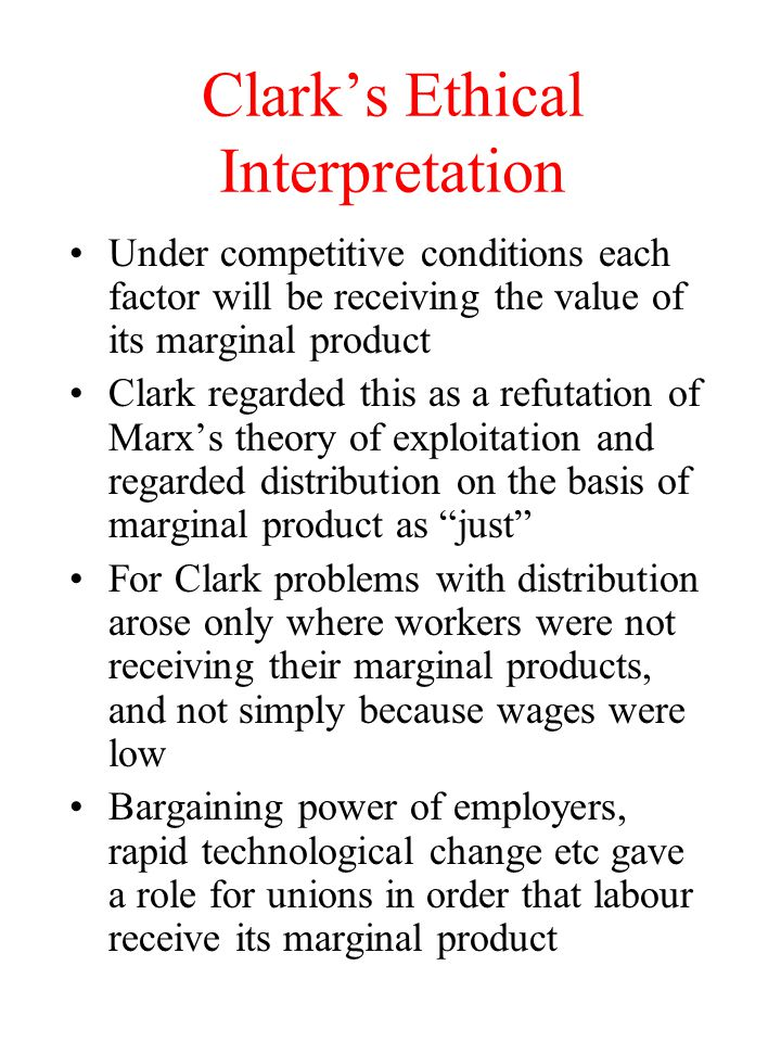 Clark's Ethical Interpretation Under competitive conditions each factor will be receiving the value of its marginal product Clark regarded this as a refutation of Marx's theory of exploitation and regarded distribution on the basis of marginal product as just For Clark problems with distribution arose only where workers were not receiving their marginal products, and not simply because wages were low Bargaining power of employers, rapid technological change etc gave a role for unions in order that labour receive its marginal product