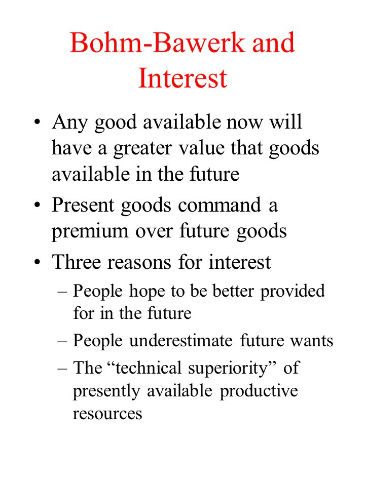 Bohm-Bawerk and Interest Any good available now will have a greater value that goods available in the future Present goods command a premium over future goods Three reasons for interest –People hope to be better provided for in the future –People underestimate future wants –The technical superiority of presently available productive resources