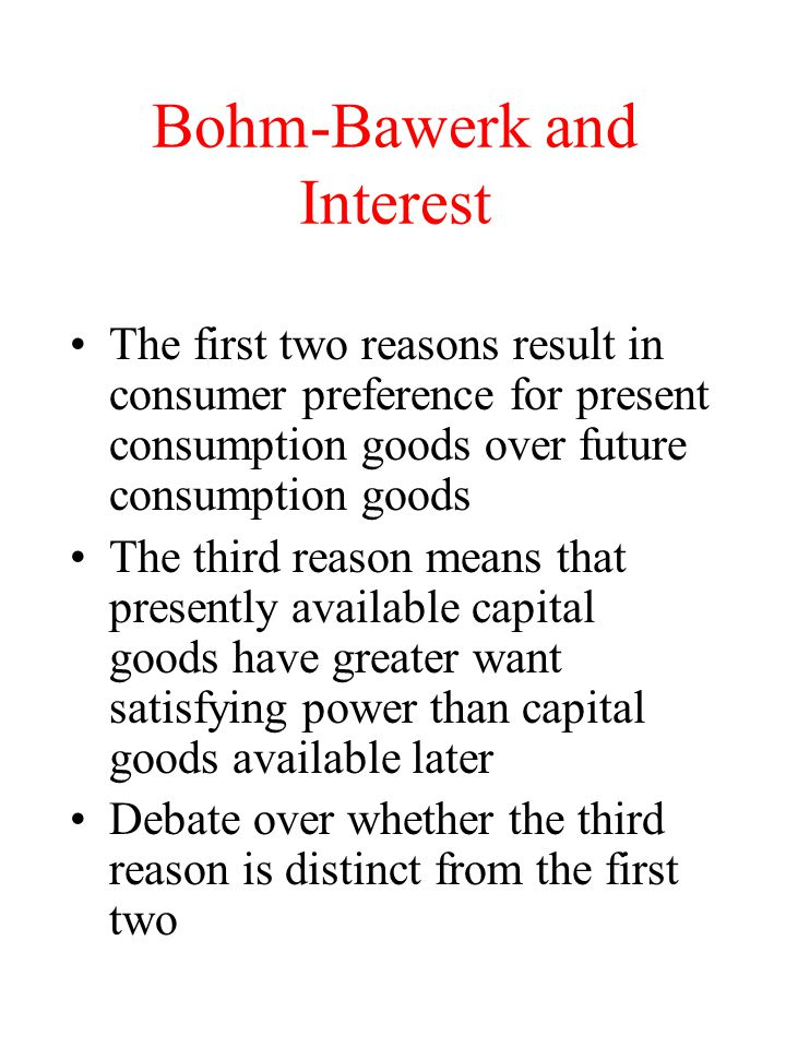 Bohm-Bawerk and Interest The first two reasons result in consumer preference for present consumption goods over future consumption goods The third reason means that presently available capital goods have greater want satisfying power than capital goods available later Debate over whether the third reason is distinct from the first two