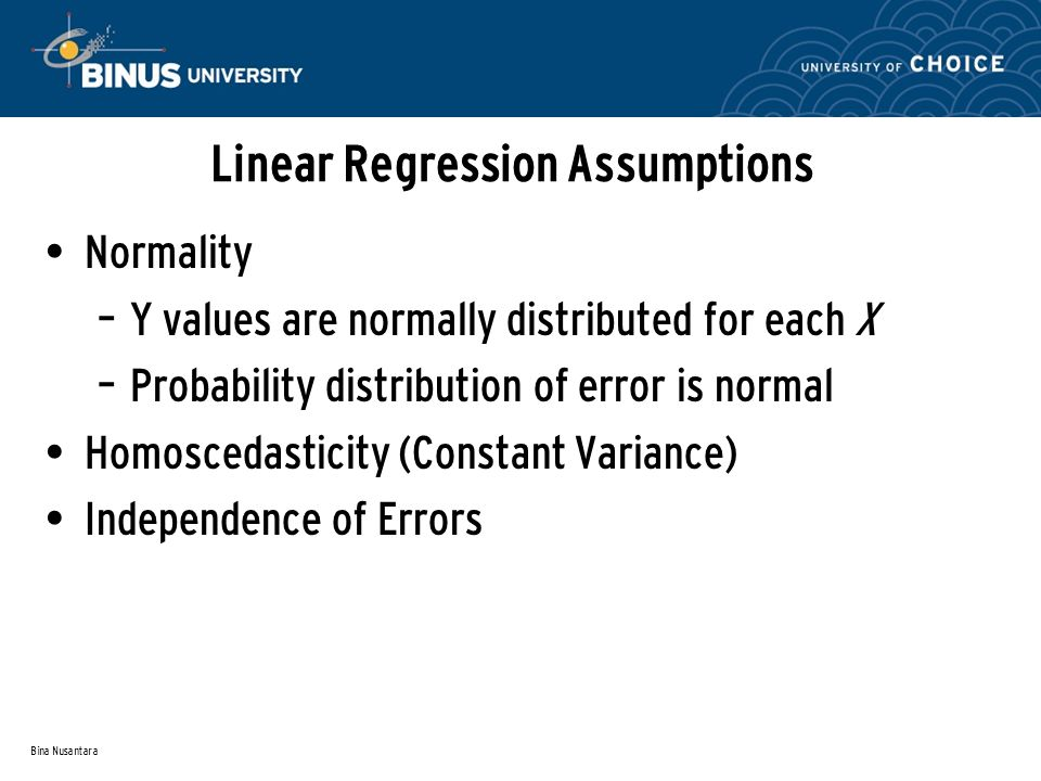 Bina Nusantara Linear Regression Assumptions Normality – Y values are normally distributed for each X – Probability distribution of error is normal Homoscedasticity (Constant Variance) Independence of Errors