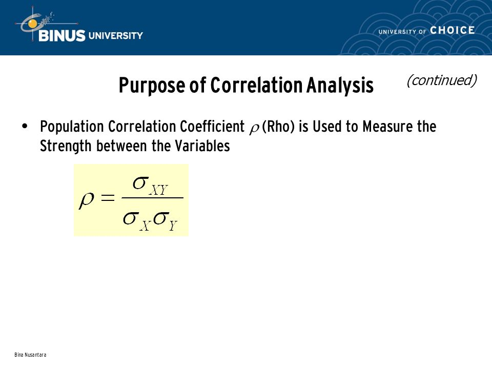 Bina Nusantara Purpose of Correlation Analysis Population Correlation Coefficient  (Rho) is Used to Measure the Strength between the Variables (continued)