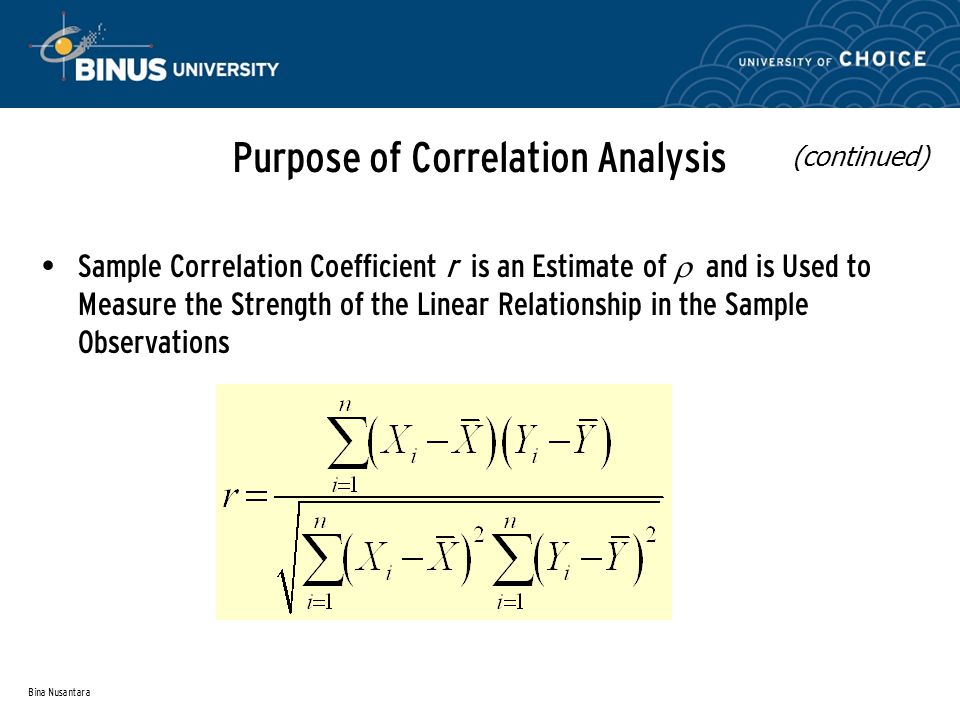 Bina Nusantara Sample Correlation Coefficient r is an Estimate of  and is Used to Measure the Strength of the Linear Relationship in the Sample Observations Purpose of Correlation Analysis (continued)