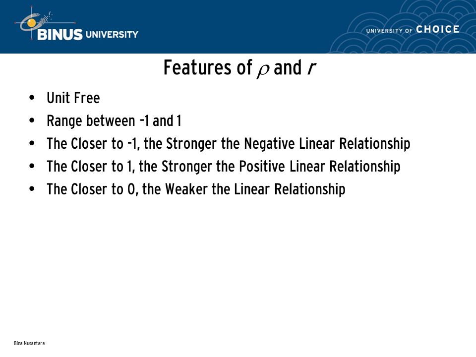 Bina Nusantara Features of  and r Unit Free Range between -1 and 1 The Closer to -1, the Stronger the Negative Linear Relationship The Closer to 1, the Stronger the Positive Linear Relationship The Closer to 0, the Weaker the Linear Relationship