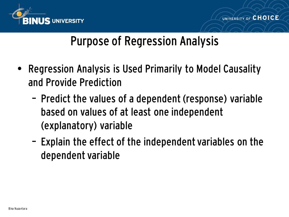 Bina Nusantara Purpose of Regression Analysis Regression Analysis is Used Primarily to Model Causality and Provide Prediction – Predict the values of a dependent (response) variable based on values of at least one independent (explanatory) variable – Explain the effect of the independent variables on the dependent variable
