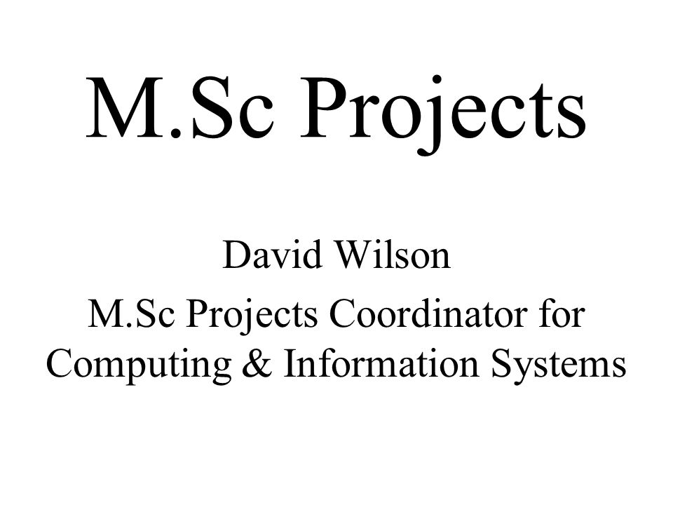 M.Sc Projects David Wilson M.Sc Projects Coordinator for Computing & Information Systems