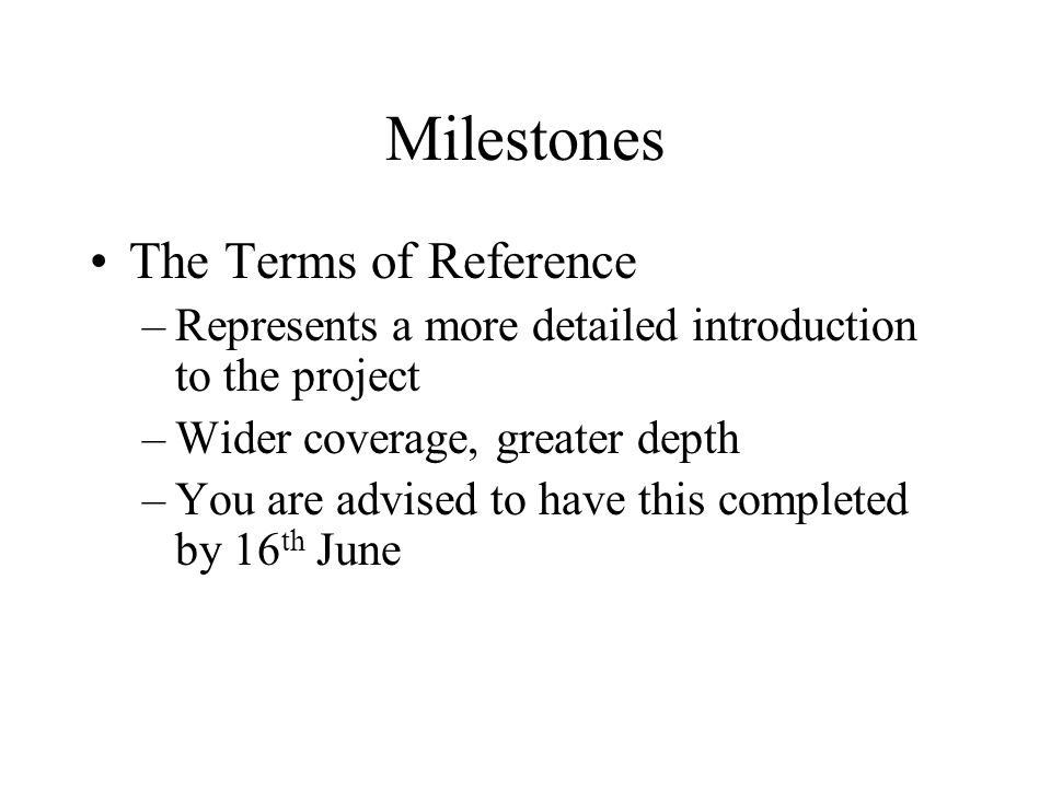 Milestones The Terms of Reference –Represents a more detailed introduction to the project –Wider coverage, greater depth –You are advised to have this completed by 16 th June