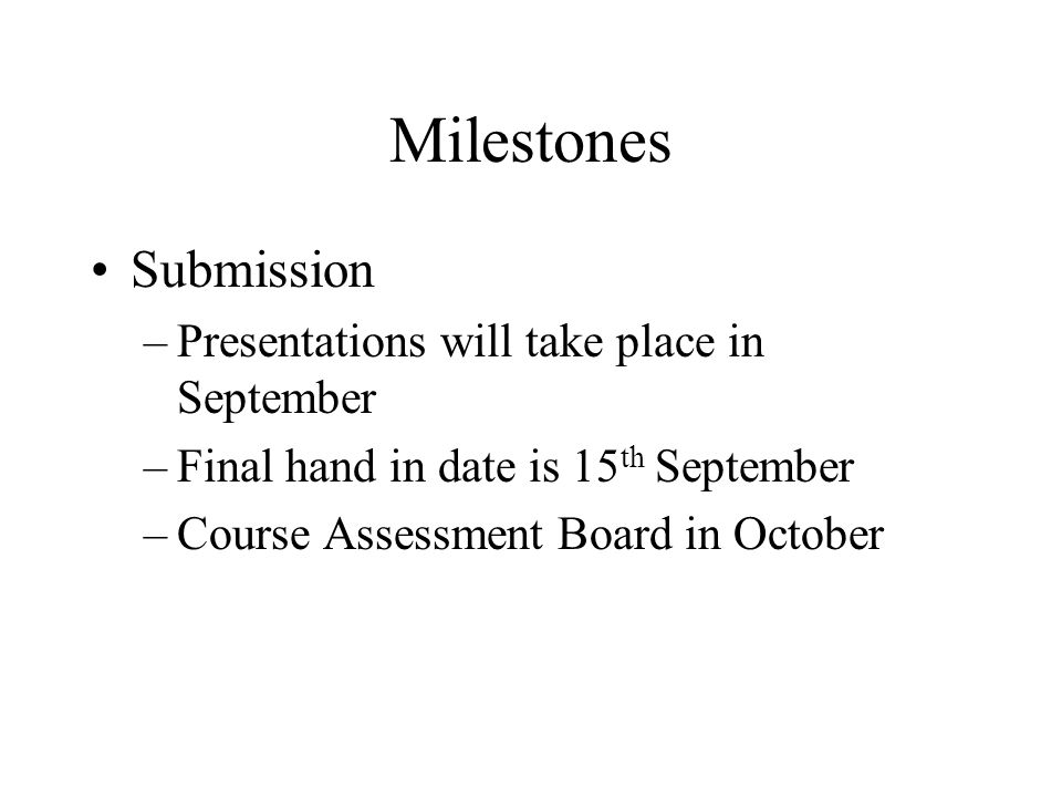Milestones Submission –Presentations will take place in September –Final hand in date is 15 th September –Course Assessment Board in October