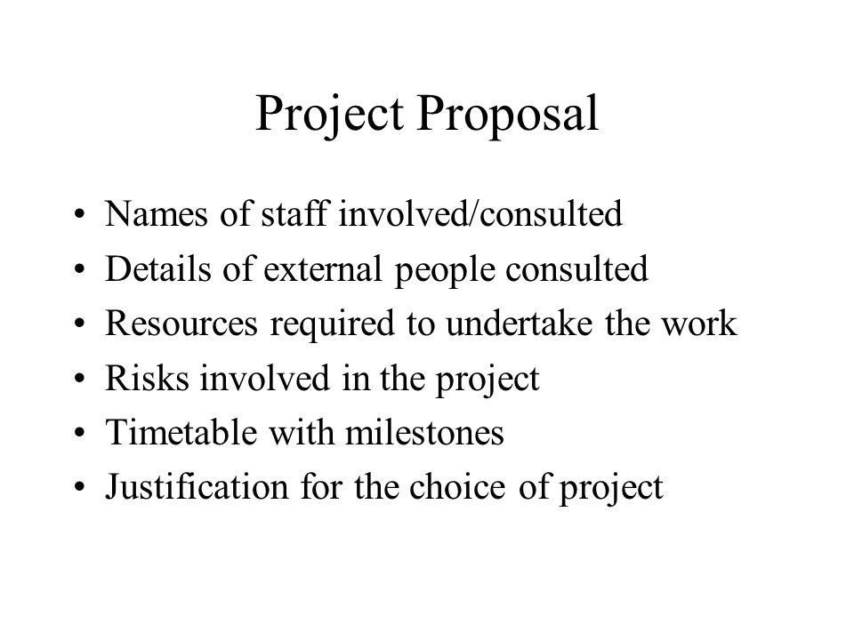 Project Proposal Names of staff involved/consulted Details of external people consulted Resources required to undertake the work Risks involved in the project Timetable with milestones Justification for the choice of project