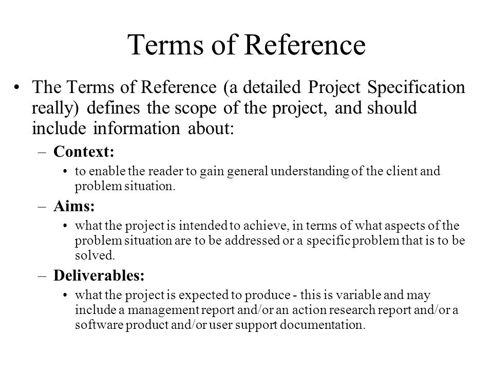 Terms of Reference The Terms of Reference (a detailed Project Specification really) defines the scope of the project, and should include information about: –Context: to enable the reader to gain general understanding of the client and problem situation.