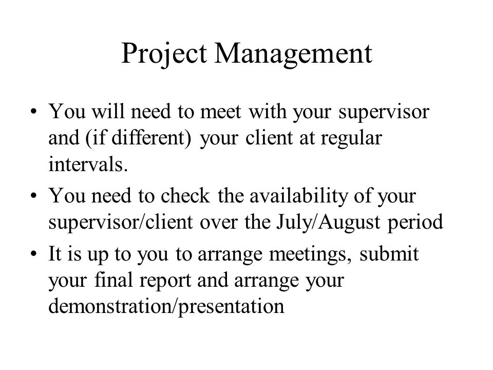 Project Management You will need to meet with your supervisor and (if different) your client at regular intervals.