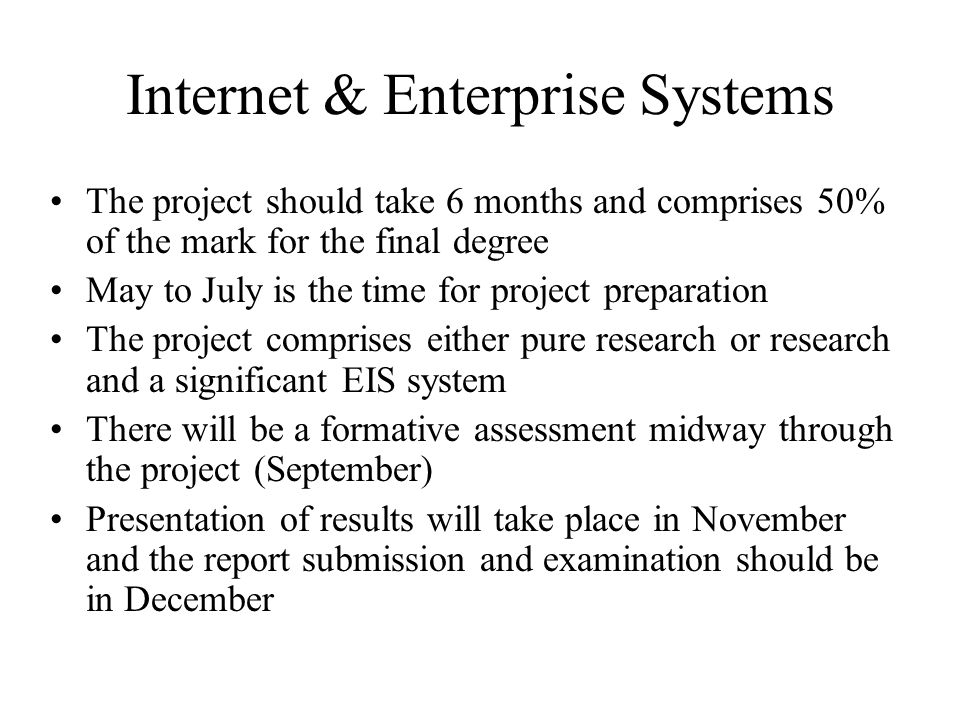 Internet & Enterprise Systems The project should take 6 months and comprises 50% of the mark for the final degree May to July is the time for project preparation The project comprises either pure research or research and a significant EIS system There will be a formative assessment midway through the project (September) Presentation of results will take place in November and the report submission and examination should be in December