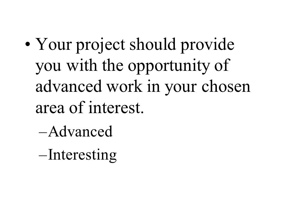 Your project should provide you with the opportunity of advanced work in your chosen area of interest.