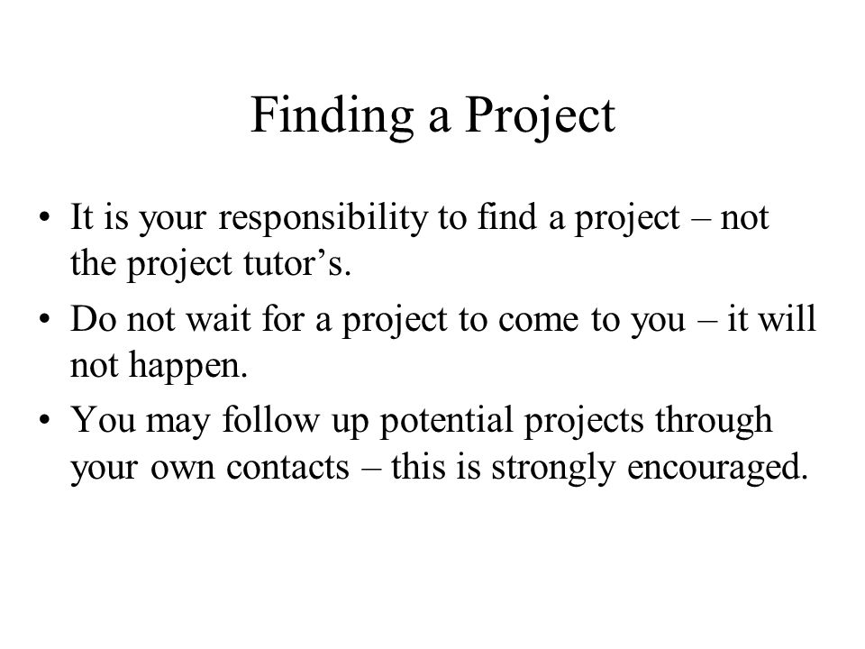 Finding a Project It is your responsibility to find a project – not the project tutor's.
