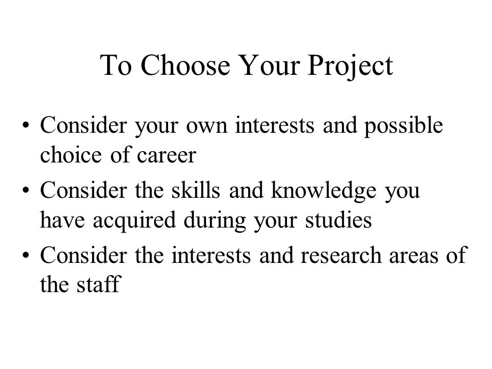 To Choose Your Project Consider your own interests and possible choice of career Consider the skills and knowledge you have acquired during your studies Consider the interests and research areas of the staff