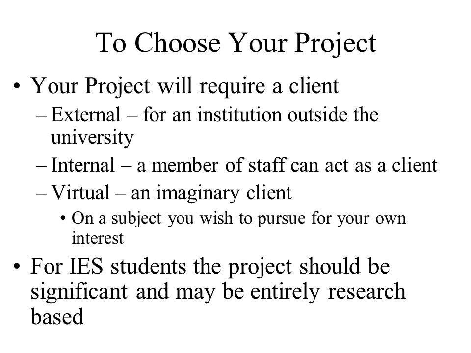 To Choose Your Project Your Project will require a client –External – for an institution outside the university –Internal – a member of staff can act as a client –Virtual – an imaginary client On a subject you wish to pursue for your own interest For IES students the project should be significant and may be entirely research based