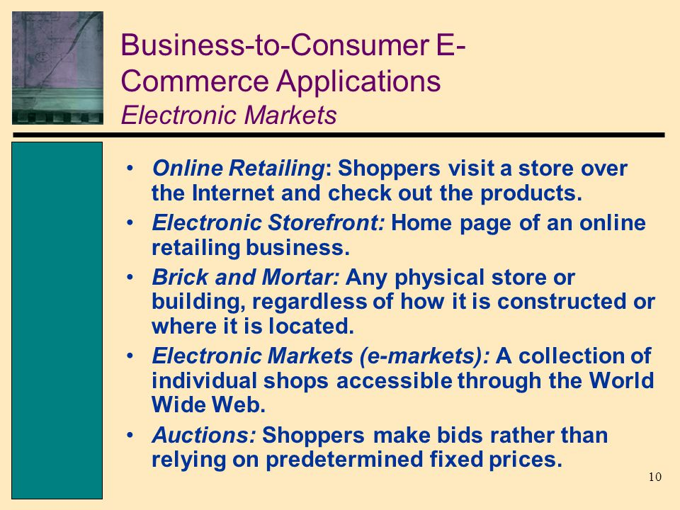 10 Business-to-Consumer E- Commerce Applications Electronic Markets Online Retailing: Shoppers visit a store over the Internet and check out the products.
