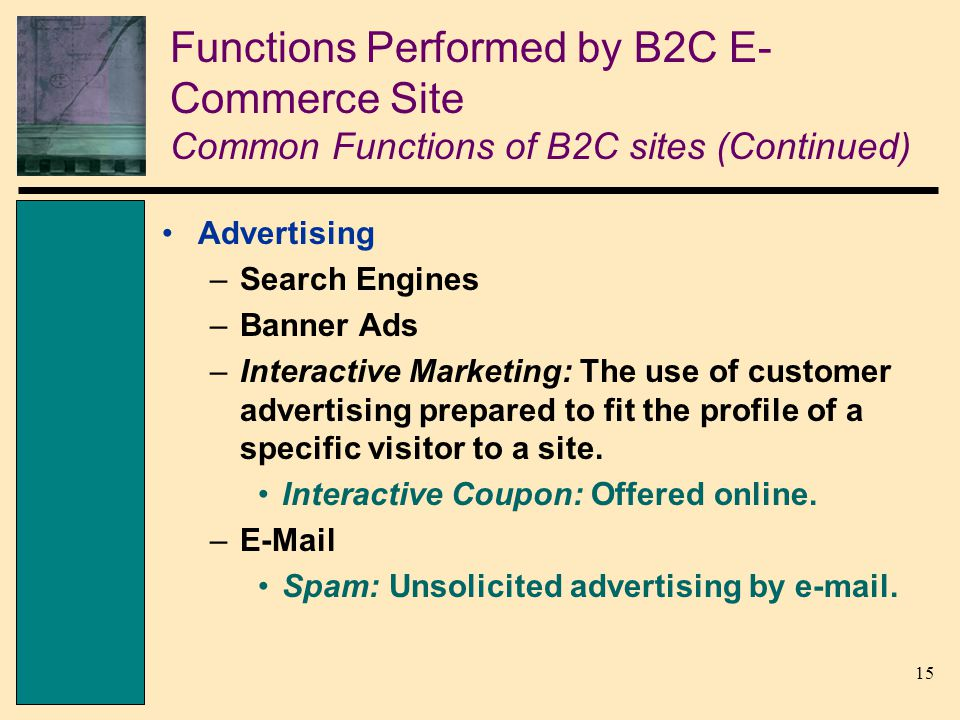 15 Functions Performed by B2C E- Commerce Site Common Functions of B2C sites (Continued) Advertising –Search Engines –Banner Ads –Interactive Marketing: The use of customer advertising prepared to fit the profile of a specific visitor to a site.