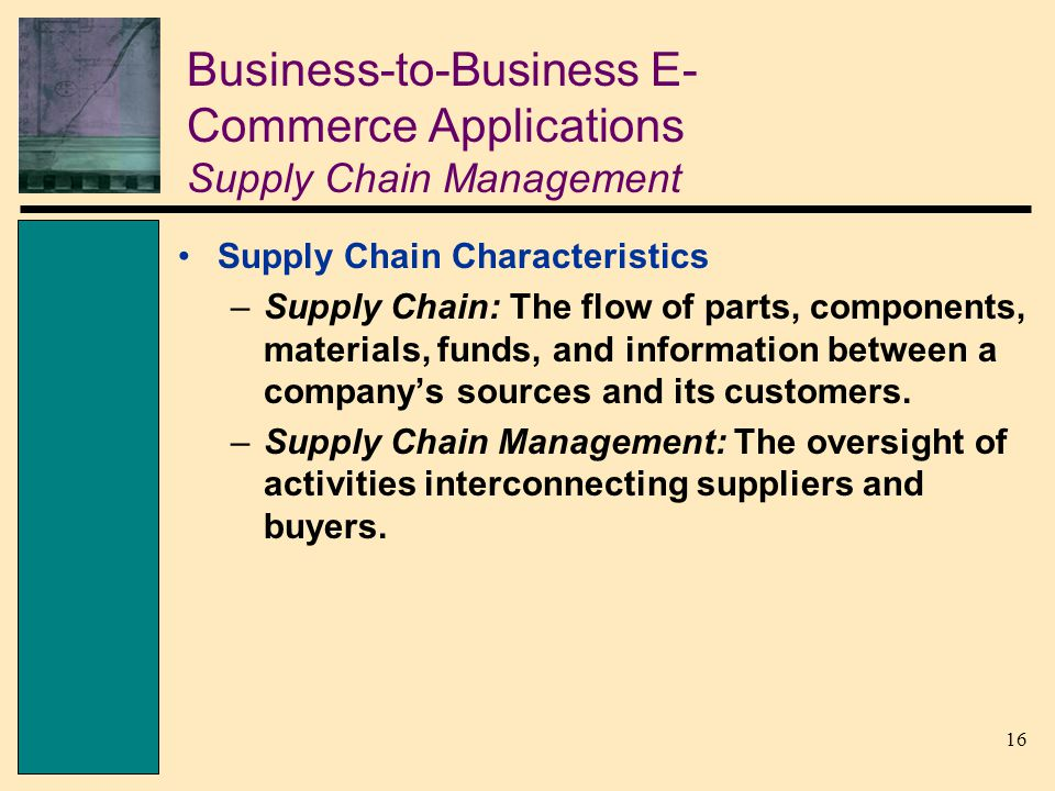 16 Business-to-Business E- Commerce Applications Supply Chain Management Supply Chain Characteristics –Supply Chain: The flow of parts, components, materials, funds, and information between a company's sources and its customers.