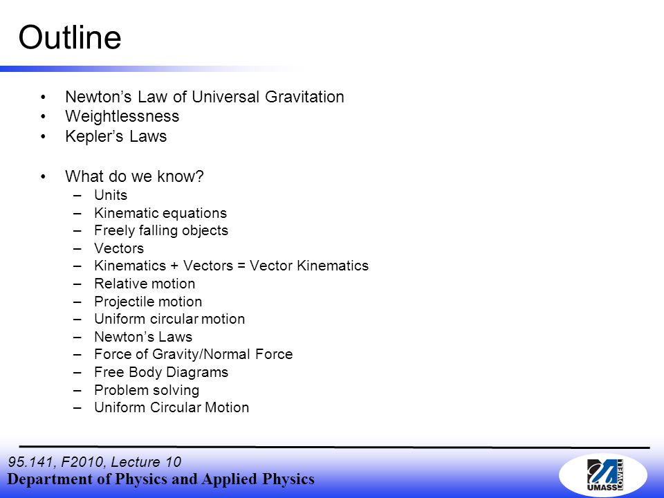 Department of Physics and Applied Physics , F2010, Lecture 10 Outline Newton's Law of Universal Gravitation Weightlessness Kepler's Laws What do we know.