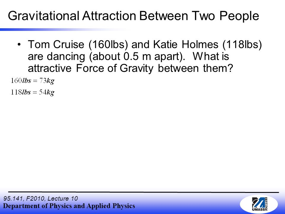 Department of Physics and Applied Physics , F2010, Lecture 10 Gravitational Attraction Between Two People Tom Cruise (160lbs) and Katie Holmes (118lbs) are dancing (about 0.5 m apart).