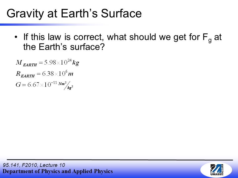 Department of Physics and Applied Physics , F2010, Lecture 10 Gravity at Earth's Surface If this law is correct, what should we get for F g at the Earth's surface