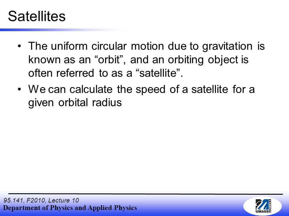 Department of Physics and Applied Physics , F2010, Lecture 10 Satellites The uniform circular motion due to gravitation is known as an orbit , and an orbiting object is often referred to as a satellite .