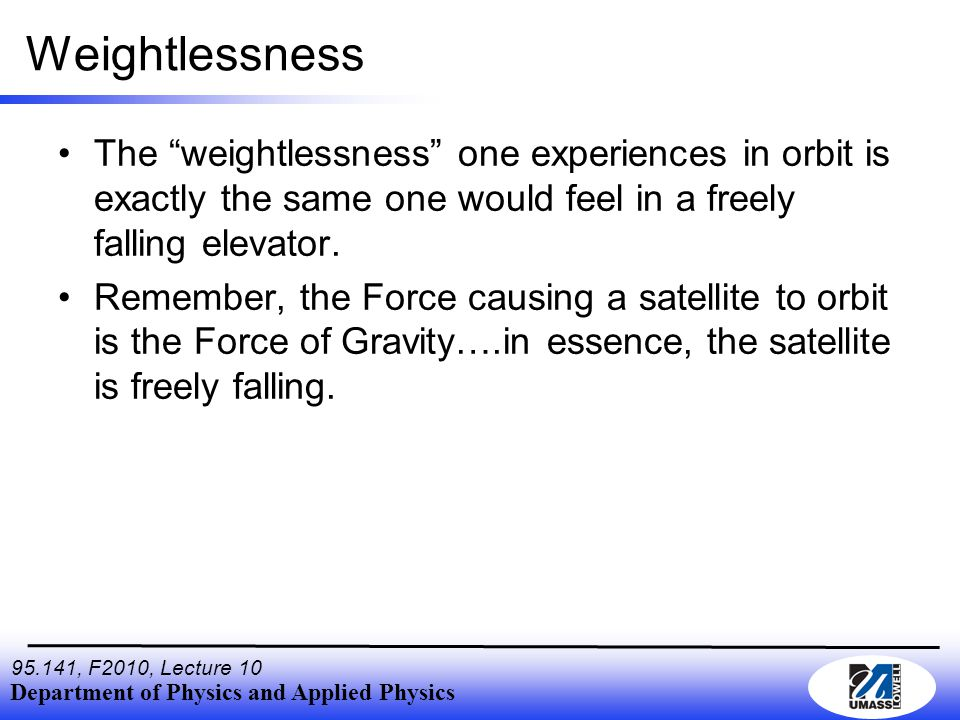Department of Physics and Applied Physics , F2010, Lecture 10 Weightlessness The weightlessness one experiences in orbit is exactly the same one would feel in a freely falling elevator.
