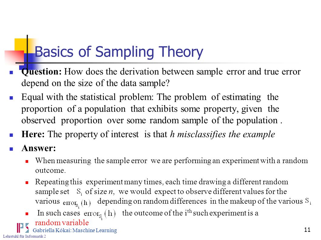 Lehrstuhl für Informatik 2 Gabriella Kókai: Maschine Learning 11 Basics of Sampling Theory Question: How does the derivation between sample error and true error depend on the size of the data sample.