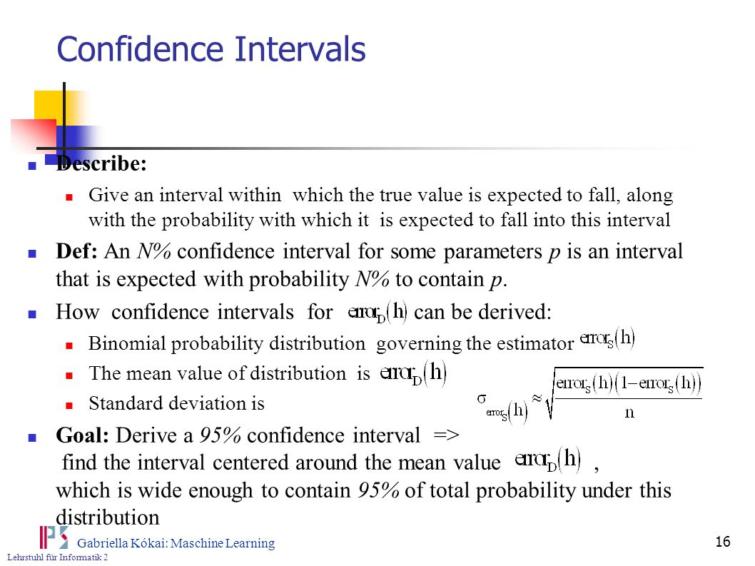 Lehrstuhl für Informatik 2 Gabriella Kókai: Maschine Learning 16 Confidence Intervals Describe: Give an interval within which the true value is expected to fall, along with the probability with which it is expected to fall into this interval Def: An N% confidence interval for some parameters p is an interval that is expected with probability N% to contain p.