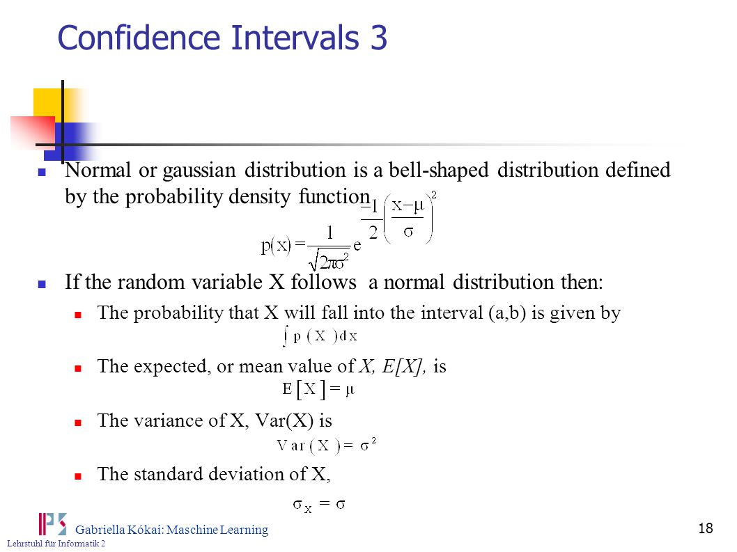 Lehrstuhl für Informatik 2 Gabriella Kókai: Maschine Learning 18 Confidence Intervals 3 Normal or gaussian distribution is a bell-shaped distribution defined by the probability density function If the random variable X follows a normal distribution then: The probability that X will fall into the interval (a,b) is given by The expected, or mean value of X, E[X], is The variance of X, Var(X) is The standard deviation of X,
