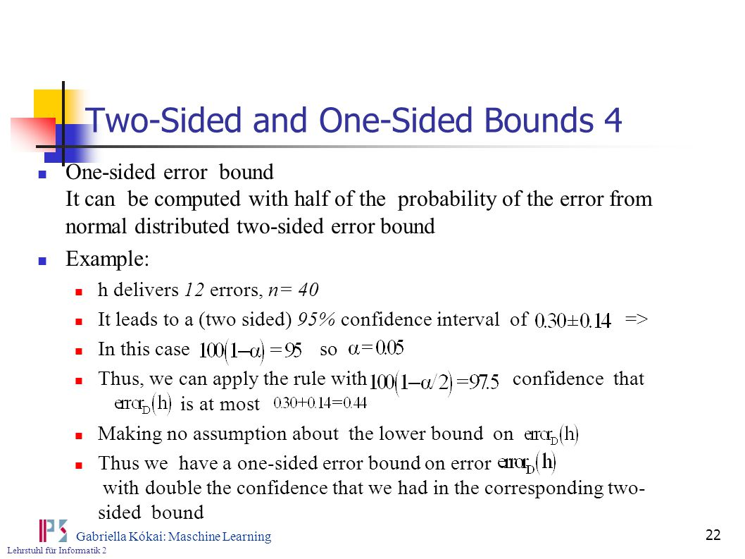 Lehrstuhl für Informatik 2 Gabriella Kókai: Maschine Learning 22 Two-Sided and One-Sided Bounds 4 One-sided error bound It can be computed with half of the probability of the error from normal distributed two-sided error bound Example: h delivers 12 errors, n= 40 It leads to a (two sided) 95% confidence interval of => In this case so Thus, we can apply the rule with confidence that is at most Making no assumption about the lower bound on Thus we have a one-sided error bound on error with double the confidence that we had in the corresponding two- sided bound