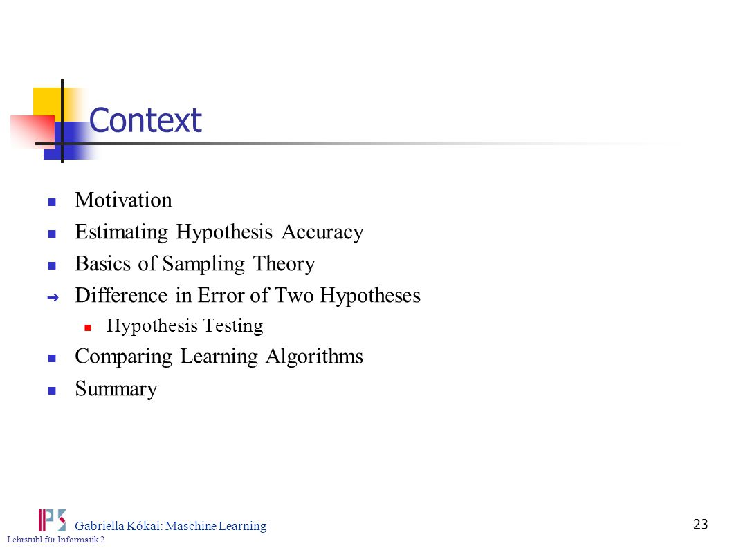 Lehrstuhl für Informatik 2 Gabriella Kókai: Maschine Learning 23 Context Motivation Estimating Hypothesis Accuracy Basics of Sampling Theory ➔ Difference in Error of Two Hypotheses Hypothesis Testing Comparing Learning Algorithms Summary
