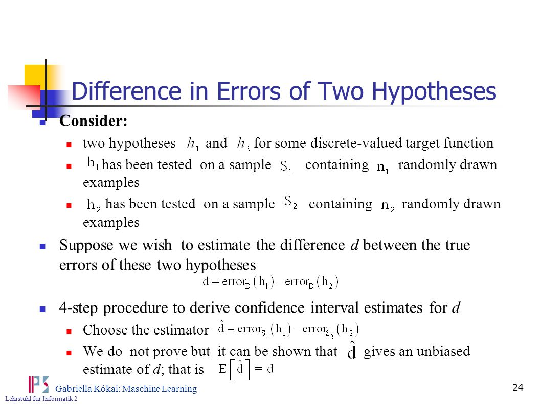 Lehrstuhl für Informatik 2 Gabriella Kókai: Maschine Learning 24 Difference in Errors of Two Hypotheses Consider: two hypotheses and for some discrete-valued target function has been tested on a sample containing randomly drawn examples Suppose we wish to estimate the difference d between the true errors of these two hypotheses 4-step procedure to derive confidence interval estimates for d Choose the estimator We do not prove but it can be shown that gives an unbiased estimate of d; that is