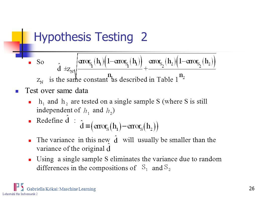 Lehrstuhl für Informatik 2 Gabriella Kókai: Maschine Learning 26 Hypothesis Testing 2 So is the same constant as described in Table 1 Test over same data and are tested on a single sample S (where S is still independent of and ) Redefine : The variance in this new will usually be smaller than the variance of the original Using a single sample S eliminates the variance due to random differences in the compositions of and