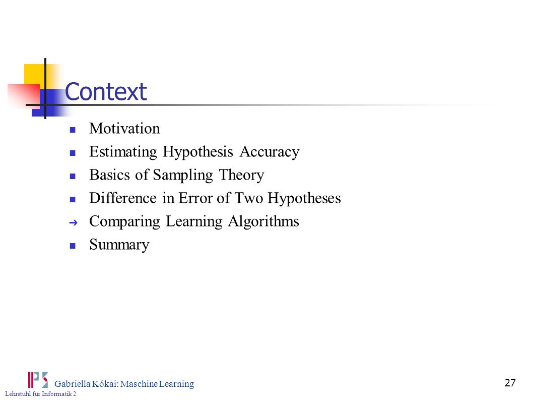 Lehrstuhl für Informatik 2 Gabriella Kókai: Maschine Learning 27 Context Motivation Estimating Hypothesis Accuracy Basics of Sampling Theory Difference in Error of Two Hypotheses ➔ Comparing Learning Algorithms Summary