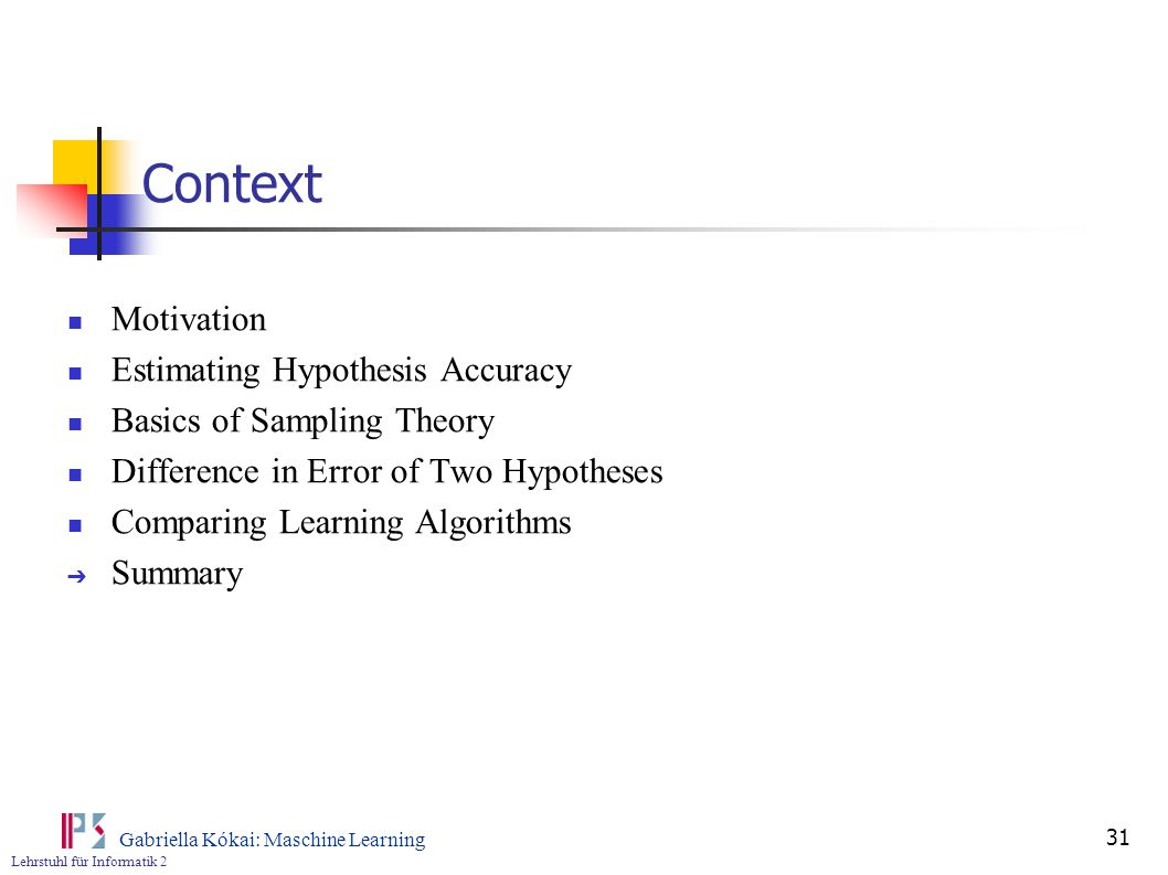 Lehrstuhl für Informatik 2 Gabriella Kókai: Maschine Learning 31 Context Motivation Estimating Hypothesis Accuracy Basics of Sampling Theory Difference in Error of Two Hypotheses Comparing Learning Algorithms ➔ Summary